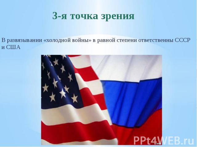 3-я точка зренияВ развязывании «холодной войны» в равной степени ответственны СССР и США