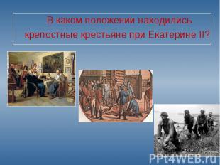 В каком положении находились крепостные крестьяне при Екатерине II?