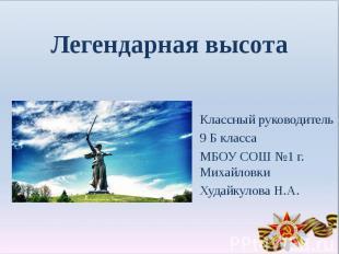 Легендарная высотаКлассный руководитель 9 Б классаМБОУ СОШ №1 г. МихайловкиХудай
