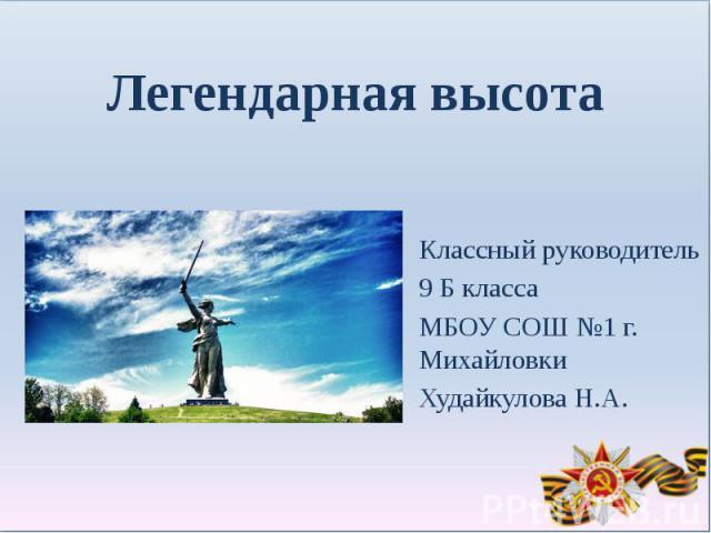 Легендарная высотаКлассный руководитель 9 Б классаМБОУ СОШ №1 г. МихайловкиХудайкулова Н.А.