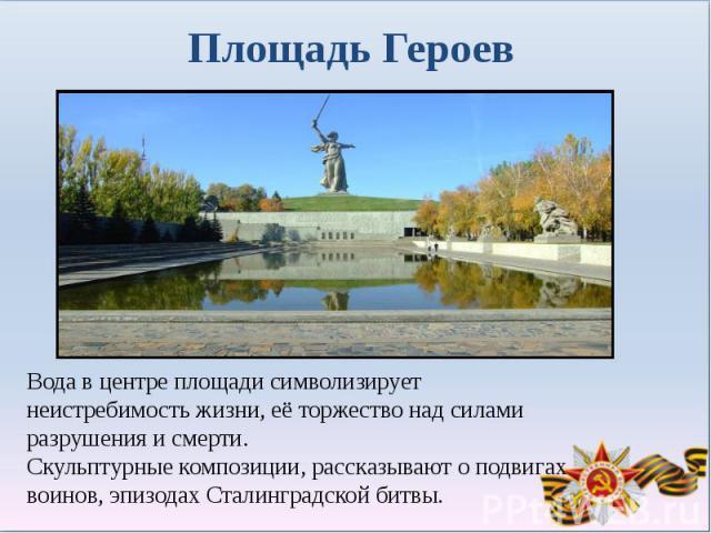 Площадь ГероевВода в центре площади символизирует неистребимость жизни, её торжество над силами разрушения и смерти. Скульптурные композиции, рассказывают о подвигах воинов, эпизодах Сталинградской битвы.