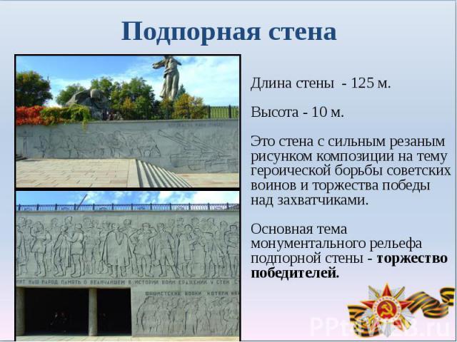 Подпорная стенаДлина стены - 125 м.Высота - 10 м.Это стена с сильным резаным рисунком композиции на тему героической борьбы советских воинов и торжества победы над захватчиками. Основная тема монументального рельефа подпорной стены - торжество побед…