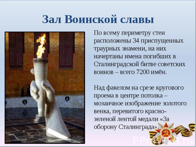 Зал Воинской славыПо всему периметру стен расположены 34 приспущенных траурных знамени, на них начертаны имена погибших в Сталинградской битве советских воинов – всего 7200 имён. Над факелом на срезе кругового проема в центре потолка – мозаичное изо…