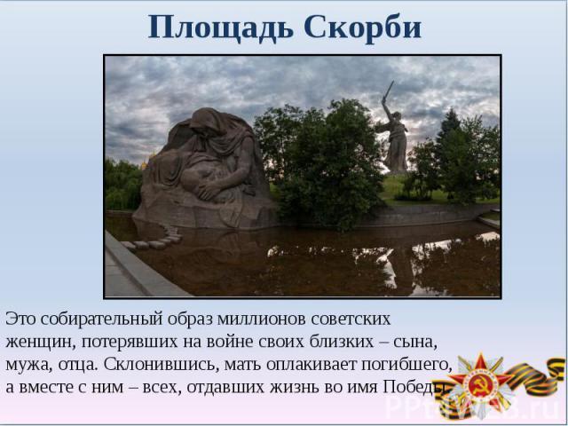 Площадь СкорбиЭто собирательный образ миллионов советских женщин, потерявших на войне своих близких – сына, мужа, отца. Склонившись, мать оплакивает погибшего, а вместе с ним – всех, отдавших жизнь во имя Победы.