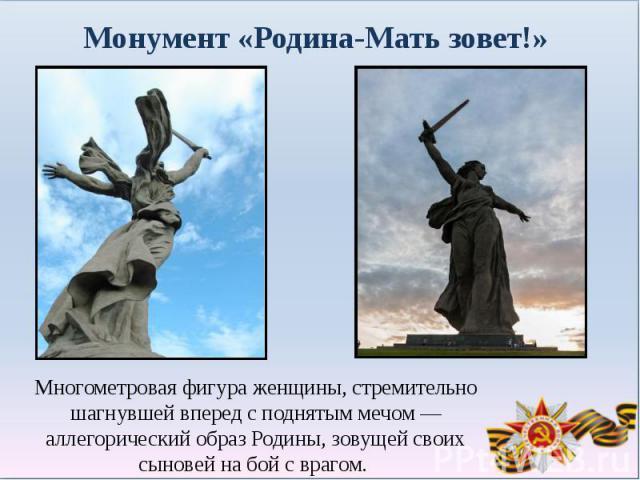 Монумент «Родина-Мать зовет!»Многометровая фигура женщины, стремительно шагнувшей вперед с поднятым мечом— аллегорический образ Родины, зовущей своих сыновей на бой с врагом.