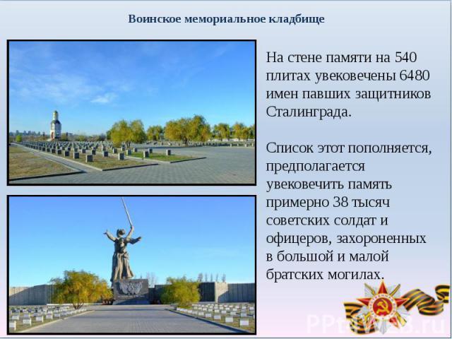 Воинское мемориальное кладбищеНа стене памяти на 540 плитах увековечены 6480 имен павших защитников Сталинграда. Список этот пополняется, предполагается увековечить память примерно 38 тысяч советских солдат и офицеров, захороненных в большой и малой…