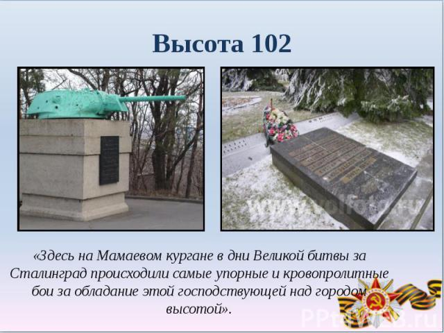 Высота 102«Здесь на Мамаевом кургане в дни Великой битвы за Сталинград происходили самые упорные и кровопролитные бои за обладание этой господствующей над городом высотой».