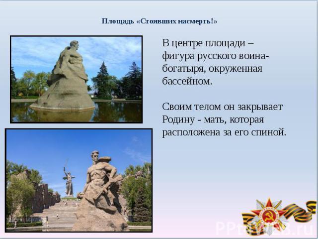 Площадь «Стоявших насмерть!»В центре площади – фигура русского воина-богатыря, окруженная бассейном. Своим телом он закрывает Родину - мать, которая расположена за его спиной.