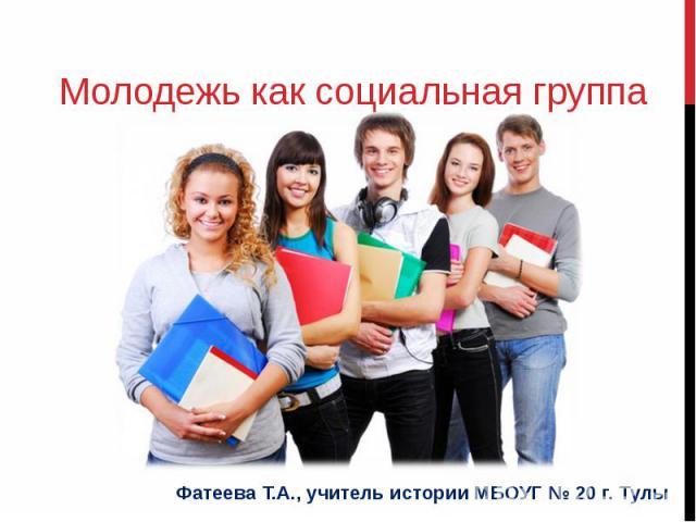 Молодежь как социальная группаФатеева Т.А., учитель истории МБОУГ № 20 г. Тулы