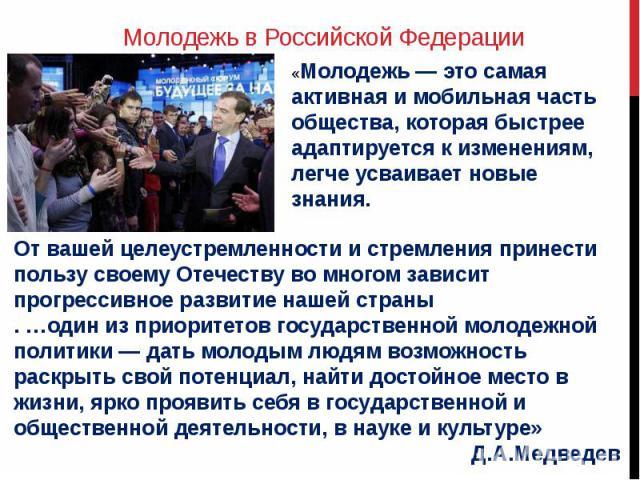 Молодежь в Российской Федерации«Молодежь — это самая активная и мобильная часть общества, которая быстрее адаптируется к изменениям, легче усваивает новые знания. От вашей целеустремленности и стремления принести пользу своему Отечеству во многом за…