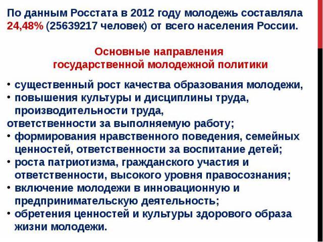 По данным Росстата в 2012 году молодежь составляла 24,48% (25639217 человек) от всего населения России. Основные направления государственной молодежной политикисущественный рост качества образования молодежи, повышения культуры и дисциплины труда, п…
