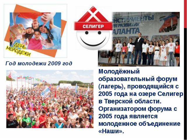 Молодёжный образовательный форум (лагерь), проводящийся с 2005 года на озере Селигер в Тверской области. Организатором форума с 2005 года является молодежное объединение «Наши».