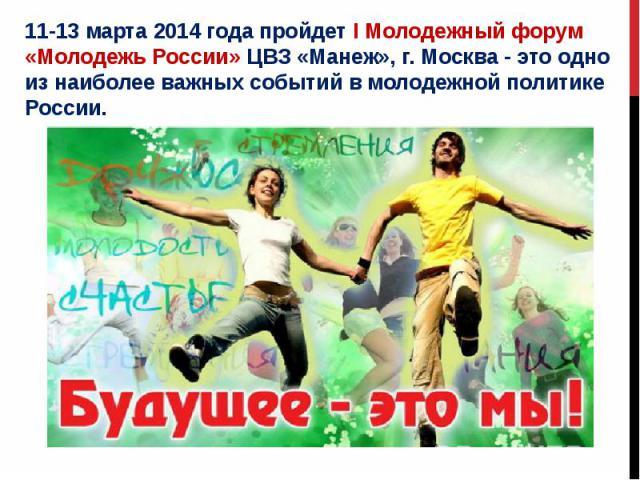 11-13 марта 2014 года пройдет I Молодежный форум «Молодежь России» ЦВЗ «Манеж», г. Москва - это одно из наиболее важных событий в молодежной политике России.