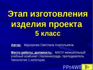 Этап изготовления изделия проекта5 классАвтор: Мурнукова Светлана АнатольевнаМес