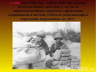 2 этап: март 1980 года – апрель 1985 года. Ведение активных боевых действий, в т