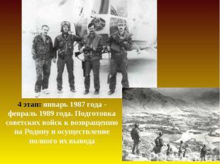 4 этап: январь 1987 года - февраль 1989 года. Подготовка советских войск к возвр