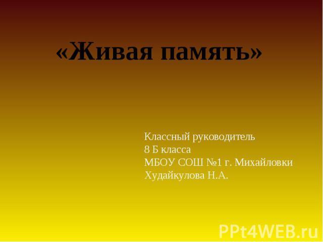 Живая памятьКлассный руководитель 8 Б классаМБОУ СОШ №1 г. МихайловкиХудайкулова Н.А.
