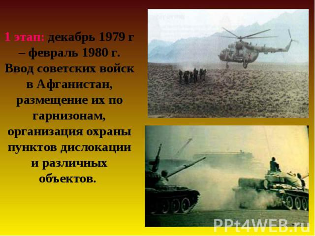 1 этап: декабрь 1979 г – февраль 1980 г. Ввод советских войск в Афганистан, размещение их по гарнизонам, организация охраны пунктов дислокации и различных объектов.