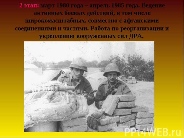 2 этап: март 1980 года – апрель 1985 года. Ведение активных боевых действий, в том числе широкомасштабных, совместно с афганскими соединениями и частями. Работа по реорганизации и укреплению вооруженных сил ДРА.