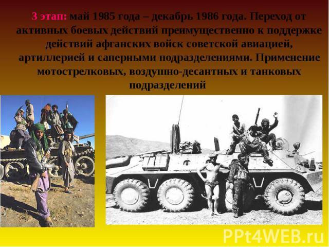 3 этап: май 1985 года – декабрь 1986 года. Переход от активных боевых действий преимущественно к поддержке действий афганских войск советской авиацией, артиллерией и саперными подразделениями. Применение мотострелковых, воздушно-десантных и танковых…