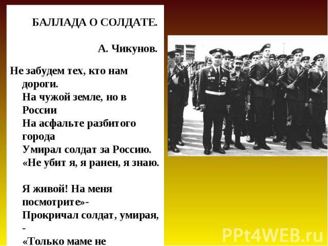БАЛЛАДА О СОЛДАТЕ. А. Чикунов. Не забудем тех, кто нам дороги. На чужой земле, но в России На асфальте разбитого города Умирал солдат за Россию. «Не убит я, я ранен, я знаю. Я живой! На меня посмотрите»- Прокричал солдат, умирая, - «Только маме не г…
