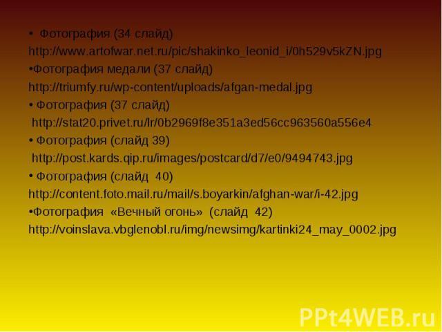 Фотография (34 слайд) Фотография (34 слайд)http://www.artofwar.net.ru/pic/shakinko_leonid_i/0h529v5kZN.jpgФотография медали (37 слайд) http://triumfy.ru/wp-content/uploads/afgan-medal.jpg Фотография (37 слайд) http://stat20.privet.ru/lr/0b2969f8e351…