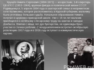 Хрущёв Никита Сергеевич (1894-1971) — из крестьян. 1-й секретарь ЦК КПСС (1953–1