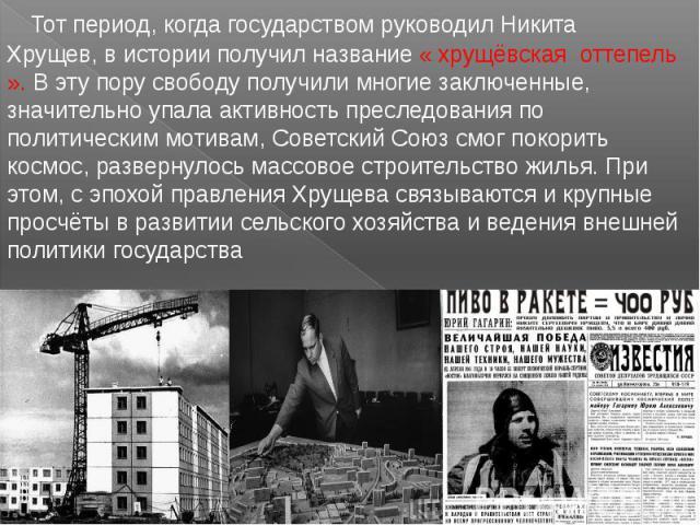 Тот период, когда государством руководил Никита Хрущев, в истории получил название « хрущёвская оттепель ». В эту пору свободу получили многие заключенные, значительно упала активность преследования по политическим мотивам, Советский Союз смог покор…