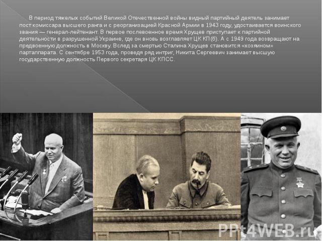 В период тяжелых событий Великой Отечественной войны видный партийный деятель занимает пост комиссара высшего ранга и с реорганизацией Красной Армии в 1943 году, удостаивается воинского звания — генерал-лейтенант. В первое послевоенное время Хрущев …