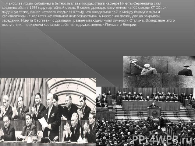 Наиболее ярким событием в бытность главы государства в карьере Никиты Сергеевича стал состоявшийся в 1956 году партийный съезд. В своем докладе, озвученном на XX съезде КПСС, он выдвинул тезис, смысл которого сводился к тому, что ожидаемая война меж…
