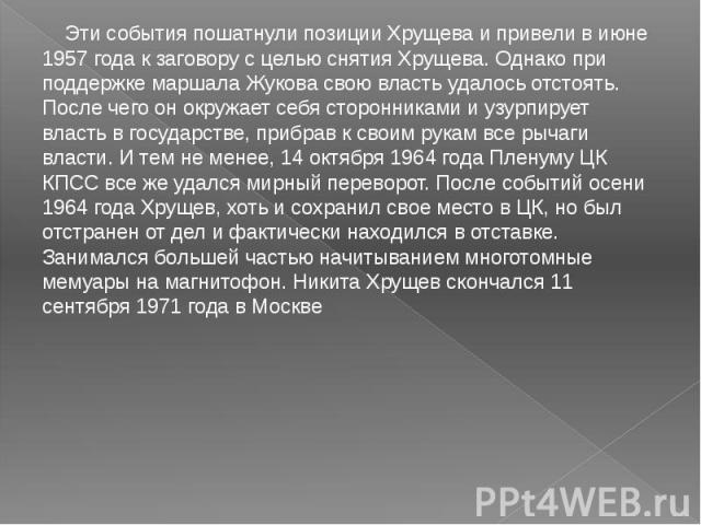Эти события пошатнули позиции Хрущева и привели в июне 1957 года к заговору с целью снятия Хрущева. Однако при поддержке маршала Жукова свою власть удалось отстоять. После чего он окружает себя сторонниками и узурпирует власть в государстве, прибрав…