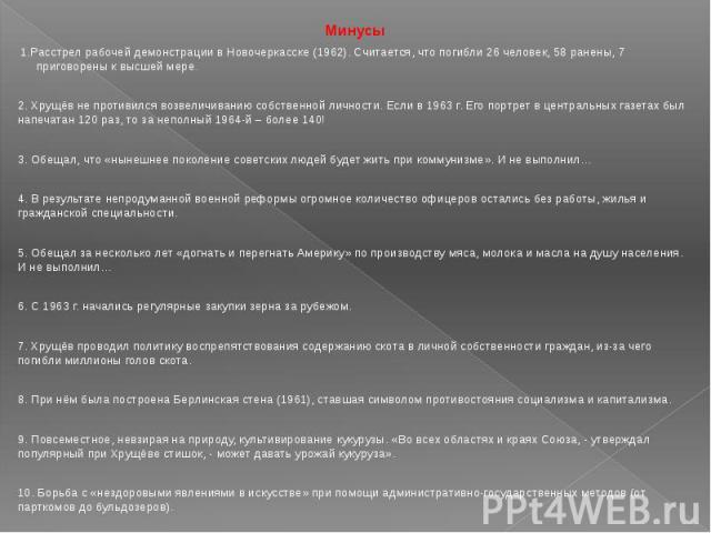 Минусы 1.Расстрел рабочей демонстрации в Новочеркасске (1962). Считается, что погибли 26 человек, 58 ранены, 7 приговорены к высшей мере. 2. Хрущёв не противился возвеличиванию собственной личности. Если в 1963 г. Его портрет в центральных газетах б…