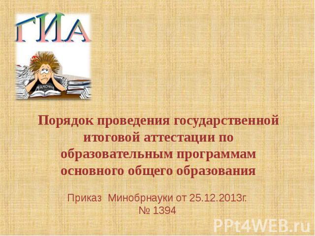 Порядок проведения государственной итоговой аттестации по образовательным программам основного общего образования Приказ Минобрнауки от 25.12.2013г. № 1394