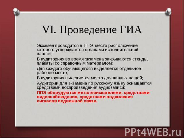 VI. Проведение ГИА Экзамен проводится в ППЭ, место расположение которого утверждается органами исполнительной власти; В аудиториях во время экзамена закрываются стенды, плакаты со справочным материалом; Для каждого обучающегося выделяется отдельное …