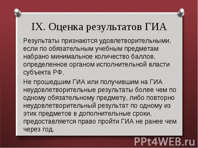 IX. Оценка результатов ГИА Результаты признаются удовлетворительными, если по обязательным учебным предметам набрано минимальное количество баллов, определенное органом исполнительной власти субъекта РФ. Не прошедшим ГИА или получившим на ГИА неудов…