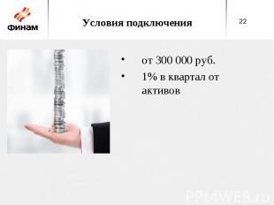 Условия подключения от 300 000 руб. 1% в квартал от активов
