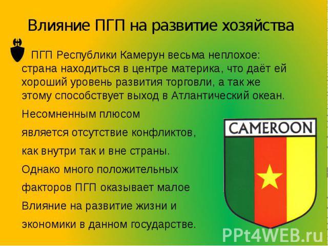 Влияние ПГП на развитие хозяйства ПГП Республики Камерун весьма неплохое: страна находиться в центре материка, что даёт ей хороший уровень развития торговли, а так же этому способствует выход в Атлантический океан. Несомненным плюсом является отсутс…