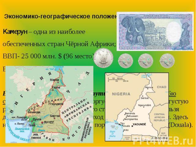 Экономико-географическое положениеКамерун – одна из наиболее обеспеченных стран Чёрной Африки;ВВП- 25 000 млн. $ (96 место)Валюта: ФРАНК 475₣=1$Выходы на мировые торговые пути: Камерун граничит с 6ю странами, с которыми активно торгует, в том числе …