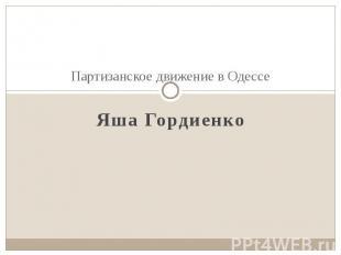 Партизанское движение в Одессе Яша Гордиенко