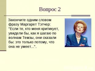 """Вопрос 2 Закончите одним словом фразу Маргарет Тэтчер: """"Если те, кто меня к"""