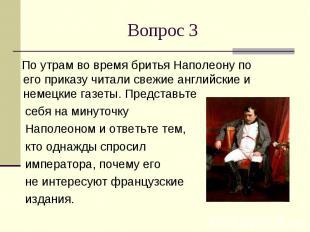 Вопрос 3 По утрам во время бритья Наполеону по его приказу читали свежие английс