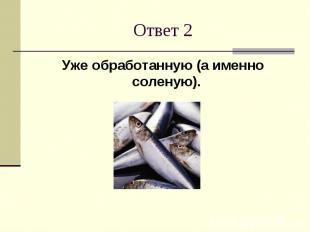 Ответ 2Уже обработанную (а именно соленую).