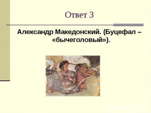 Ответ 3Александр Македонский. (Буцефал – «бычеголовый»).
