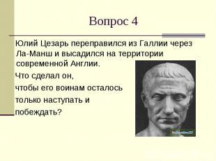 Вопрос 4 Юлий Цезарь переправился из Галлии через Ла-Манш и высадился на террито