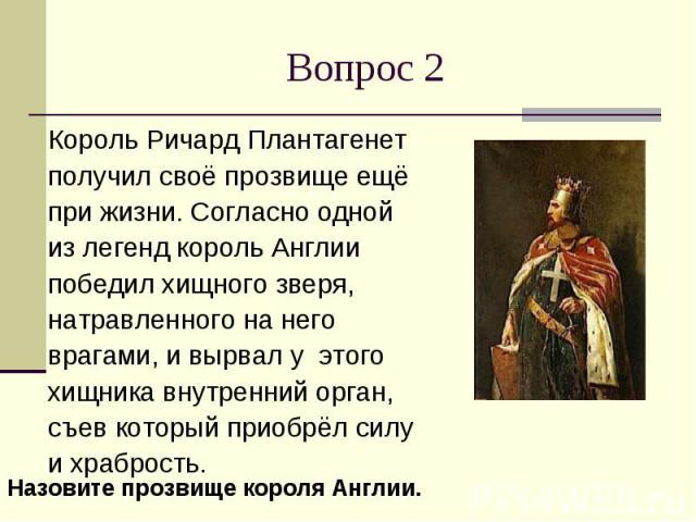 Вопрос 2Король Ричард Плантагенет получил своё прозвище ещё при жизни. Согласно одной из легенд король Англии победил хищного зверя, натравленного на него врагами, и вырвал у этого хищника внутренний орган, съев который приобрёл силу и храбрость.