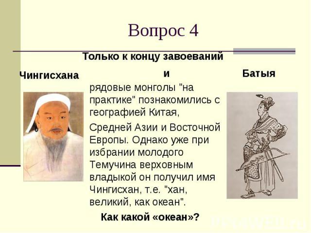 """Вопрос 4 рядовые монголы """"на практике"""" познакомились с географией Китая, Средней Азии и Восточной Европы. Однако уже при избрании молодого Темучина верховным владыкой он получил имя Чингисхан, т.е. """"хан, великий, как океан"""". Как …"""