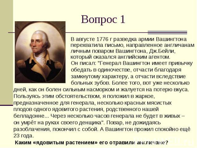 Вопрос 1 В августе 1776 г разведка армии Вашингтона перехватила письмо, направленное англичанам личным поваром Вашингтона, Дж.Бейли, который оказался английским агентом.