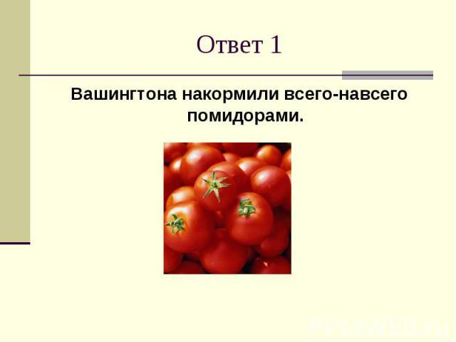 Ответ 1Вашингтона накормили всего-навсего помидорами.