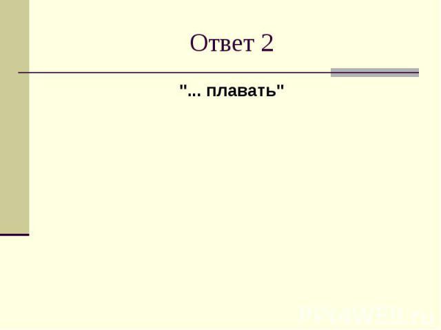 """Ответ 2""""... плавать"""""""