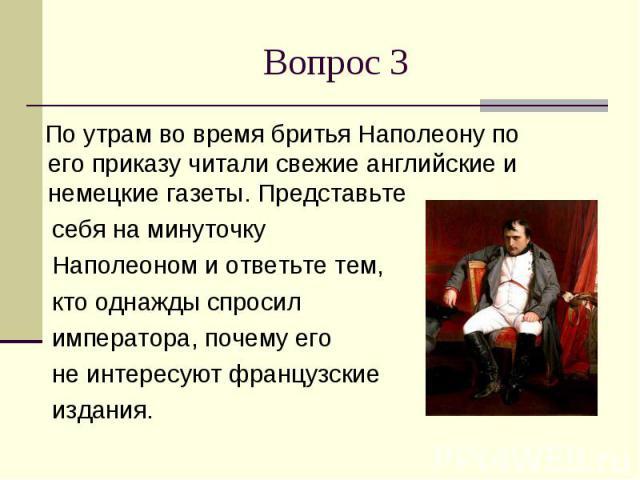 Вопрос 3 По утрам во время бритья Наполеону по его приказу читали свежие английские и немецкие газеты. Представьте себя на минуточку Наполеоном и ответьте тем, кто однажды спросил императора, почему его не интересуют французские издания.